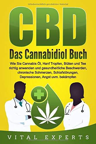 CBD: Das Cannabidiol Buch. Wie Sie Cannabis Öl, Hanf Tropfen, Blüten und Tee richtig anwenden und gesundheitliche Beschwerden, chronische Schmerzen, Schlafstörungen, Depressionen, Angst uvm. bekämpfen